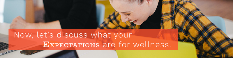 Now, let's discuss what your expectations are for wellness.